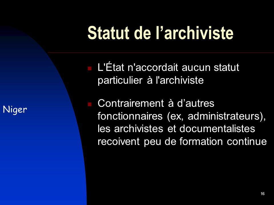16 Statut de larchiviste L État n accordait aucun statut particulier à l archiviste Contrairement à dautres fonctionnaires (ex, administrateurs), les archivistes et documentalistes recoivent peu de formation continue Niger