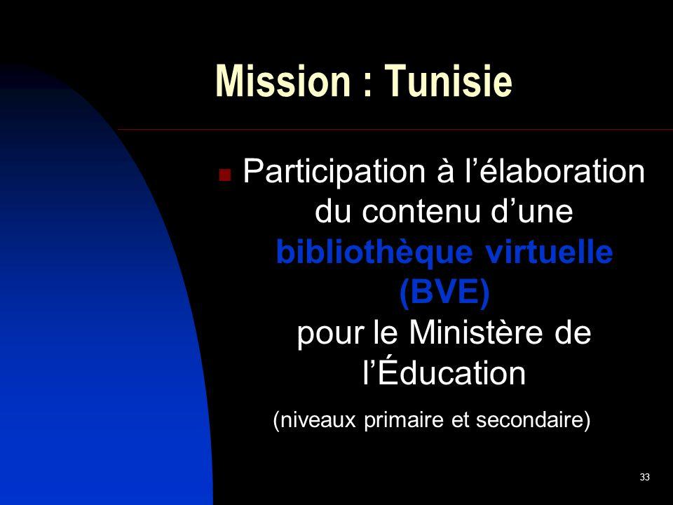 33 Mission : Tunisie Participation à lélaboration du contenu dune bibliothèque virtuelle (BVE) pour le Ministère de lÉducation (niveaux primaire et secondaire)