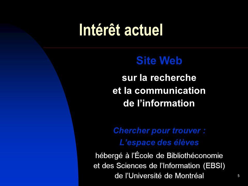 5 Intérêt actuel Site Web sur la recherche et la communication de linformation Chercher pour trouver : Lespace des élèves hébergé à lÉcole de Bibliothéconomie et des Sciences de lInformation (EBSI) de lUniversité de Montréal