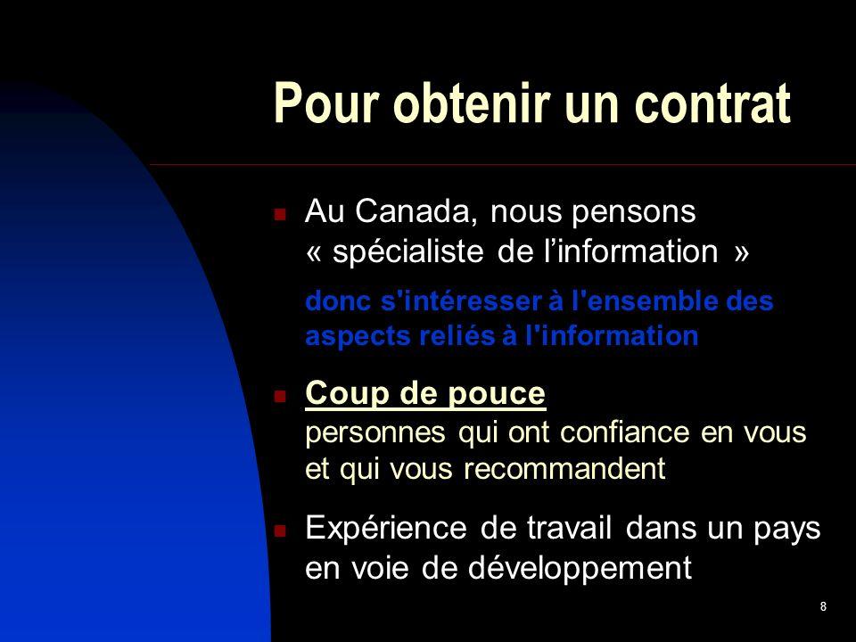 8 Pour obtenir un contrat Au Canada, nous pensons « spécialiste de linformation » donc s intéresser à l ensemble des aspects reliés à l information Coup de pouce personnes qui ont confiance en vous et qui vous recommandent Expérience de travail dans un pays en voie de développement