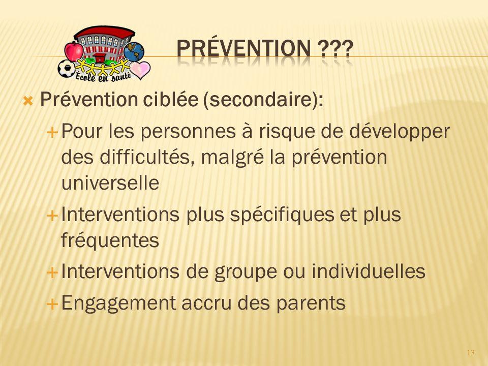 Prévention ciblée (secondaire): Pour les personnes à risque de développer des difficultés, malgré la prévention universelle Interventions plus spécifiques et plus fréquentes Interventions de groupe ou individuelles Engagement accru des parents 13