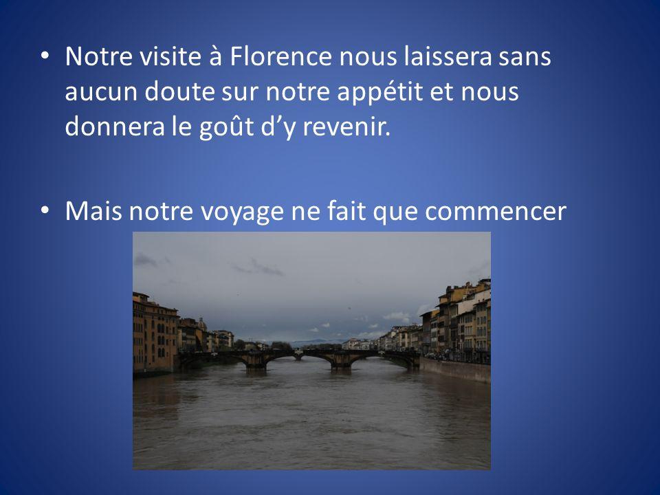 Notre visite à Florence nous laissera sans aucun doute sur notre appétit et nous donnera le goût dy revenir. Mais notre voyage ne fait que commencer