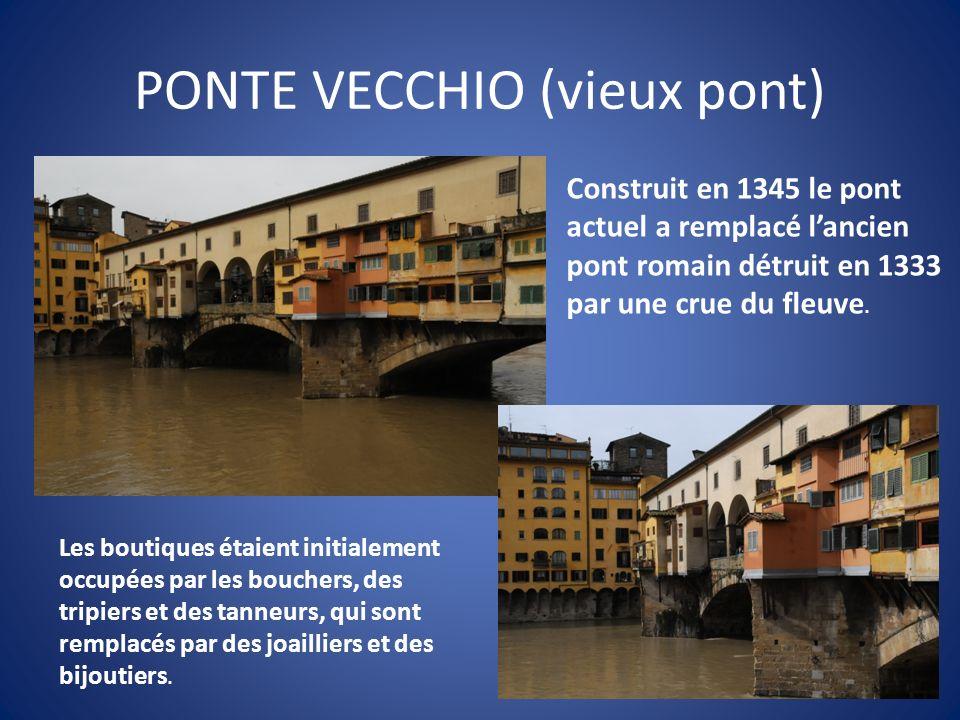 PONTE VECCHIO (vieux pont) Construit en 1345 le pont actuel a remplacé lancien pont romain détruit en 1333 par une crue du fleuve. Les boutiques étaie