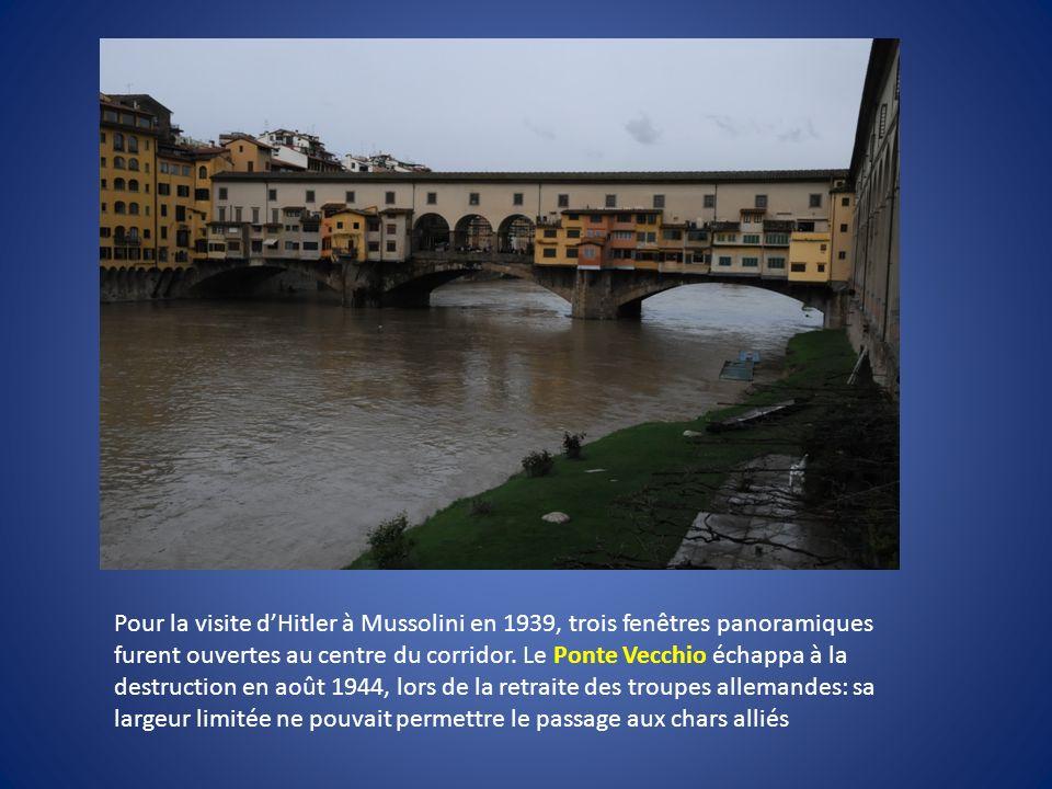 Pour la visite dHitler à Mussolini en 1939, trois fenêtres panoramiques furent ouvertes au centre du corridor. Le Ponte Vecchio échappa à la destructi