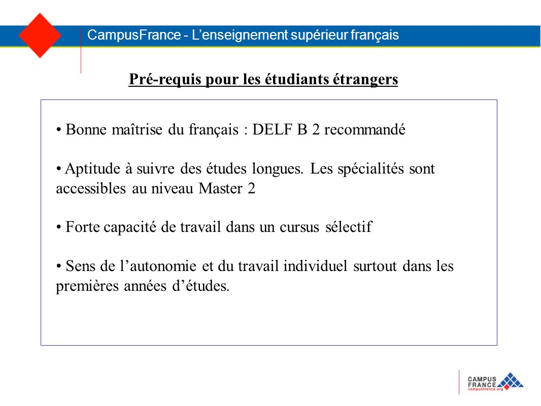 CampusFrance - Lenseignement supérieur français Bonne maîtrise du français : DELF B 2 recommandé Aptitude à suivre des études longues.