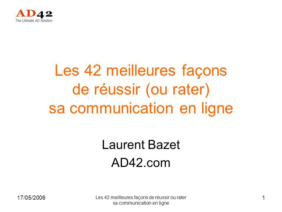 17/05/2006 Les 42 meilleures façons de réussir ou rater sa communication en ligne 2 Précisions Laurent Bazet –bazet@ad42.combazet@ad42.com –+33(0)5 65 36 29 12 AD42 –Place de marché pour acheter et vendre de la publicité Internet –A destination des annonceurs TPE/PME –http://www.ad42.comhttp://www.ad42.com –http://blog.ad42.comhttp://blog.ad42.com