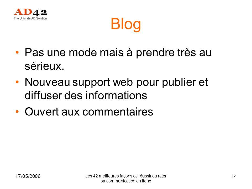 17/05/2006 Les 42 meilleures façons de réussir ou rater sa communication en ligne 14 Blog Pas une mode mais à prendre très au sérieux.