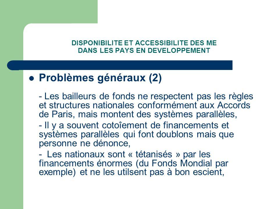 DISPONIBILITE ET ACCESSIBILITE DES ME DANS LES PAYS EN DEVELOPPEMENT Problèmes généraux (2) - Les bailleurs de fonds ne respectent pas les règles et structures nationales conformément aux Accords de Paris, mais montent des systèmes parallèles, - Il y a souvent cotoîement de financements et systèmes parallèles qui font doublons mais que personne ne dénonce, - Les nationaux sont « tétanisés » par les financements énormes (du Fonds Mondial par exemple) et ne les utilsent pas à bon escient,