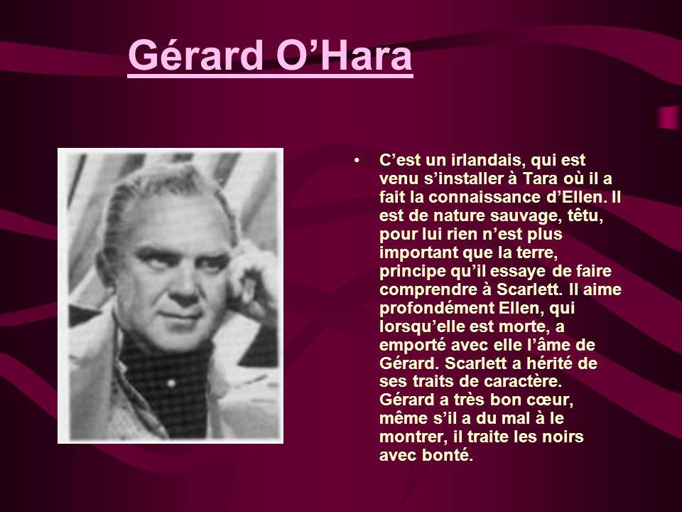 Gérard OHara Cest un irlandais, qui est venu sinstaller à Tara où il a fait la connaissance dEllen. Il est de nature sauvage, têtu, pour lui rien nest