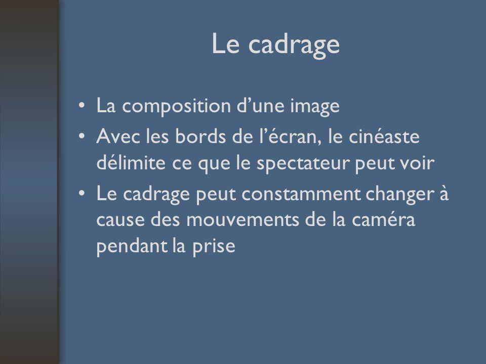 Le cadrage La composition dune image Avec les bords de lécran, le cinéaste délimite ce que le spectateur peut voir Le cadrage peut constamment changer à cause des mouvements de la caméra pendant la prise
