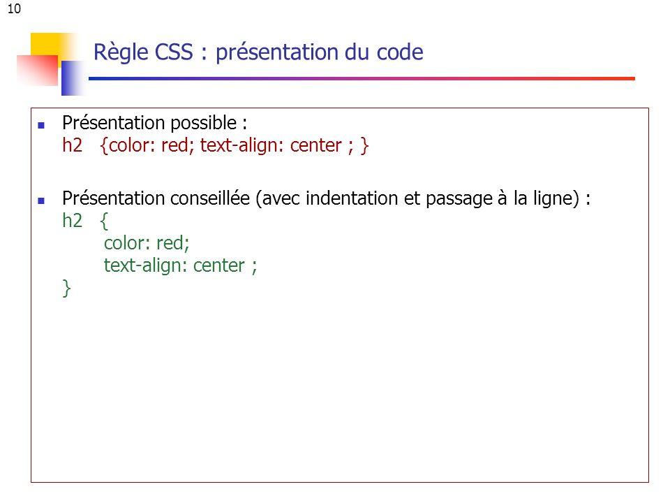 10 Règle CSS : présentation du code Présentation possible : h2 {color: red; text-align: center ; } Présentation conseillée (avec indentation et passage à la ligne) : h2 { color: red; text-align: center ; }