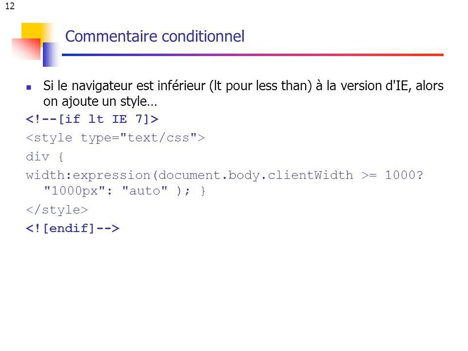 12 Commentaire conditionnel Si le navigateur est inférieur (lt pour less than) à la version d IE, alors on ajoute un style… div { width:expression(document.body.clientWidth >= 1000.