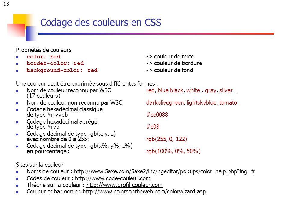 13 Codage des couleurs en CSS Propriétés de couleurs color: red -> couleur de texte border-color: red -> couleur de bordure background-color: red -> couleur de fond Une couleur peut être exprimée sous différentes formes : Nom de couleur reconnu par W3Cred, blue black, white, gray, silver… (17 couleurs) Nom de couleur non reconnu par W3Cdarkolivegreen, lightskyblue, tomato Codage hexadécimal classique de type #rrvvbb #cc0088 Codage hexadécimal abrégé de type #rvb #c08 Codage décimal de type rgb(x, y, z) avec nombre de 0 à 255: rgb(255, 0, 122) Codage décimal de type rgb(x%, y%, z%) en pourcentage : rgb(100%, 0%, 50%) Sites sur la couleur Noms de couleur : http://www.5axe.com/5axe2/inc/pgeditor/popups/color_help.php lng=frhttp://www.5axe.com/5axe2/inc/pgeditor/popups/color_help.php lng=fr Codes de couleur : http://www.code-couleur.comhttp://www.code-couleur.com Théorie sur la couleur : http://www.profil-couleur.comhttp://www.profil-couleur.com Couleur et harmonie : http://www.colorsontheweb.com/colorwizard.asphttp://www.colorsontheweb.com/colorwizard.asp