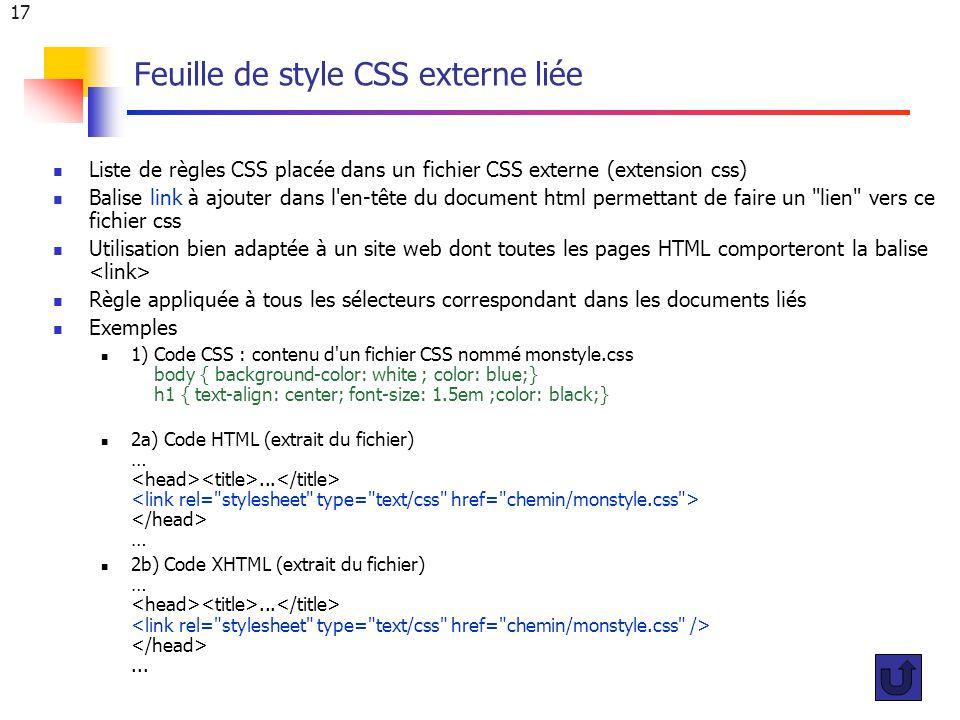 17 Feuille de style CSS externe liée Liste de règles CSS placée dans un fichier CSS externe (extension css) Balise link à ajouter dans l en-tête du document html permettant de faire un lien vers ce fichier css Utilisation bien adaptée à un site web dont toutes les pages HTML comporteront la balise Règle appliquée à tous les sélecteurs correspondant dans les documents liés Exemples 1) Code CSS : contenu d un fichier CSS nommé monstyle.css body { background-color: white ; color: blue;} h1 { text-align: center; font-size: 1.5em ;color: black;} 2a) Code HTML (extrait du fichier) …...