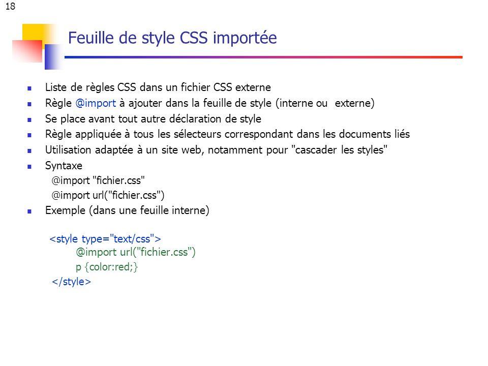 18 Feuille de style CSS importée Liste de règles CSS dans un fichier CSS externe Règle @import à ajouter dans la feuille de style (interne ou externe) Se place avant tout autre déclaration de style Règle appliquée à tous les sélecteurs correspondant dans les documents liés Utilisation adaptée à un site web, notamment pour cascader les styles Syntaxe @import fichier.css @import url( fichier.css ) Exemple (dans une feuille interne) @import url( fichier.css ) p {color:red;}