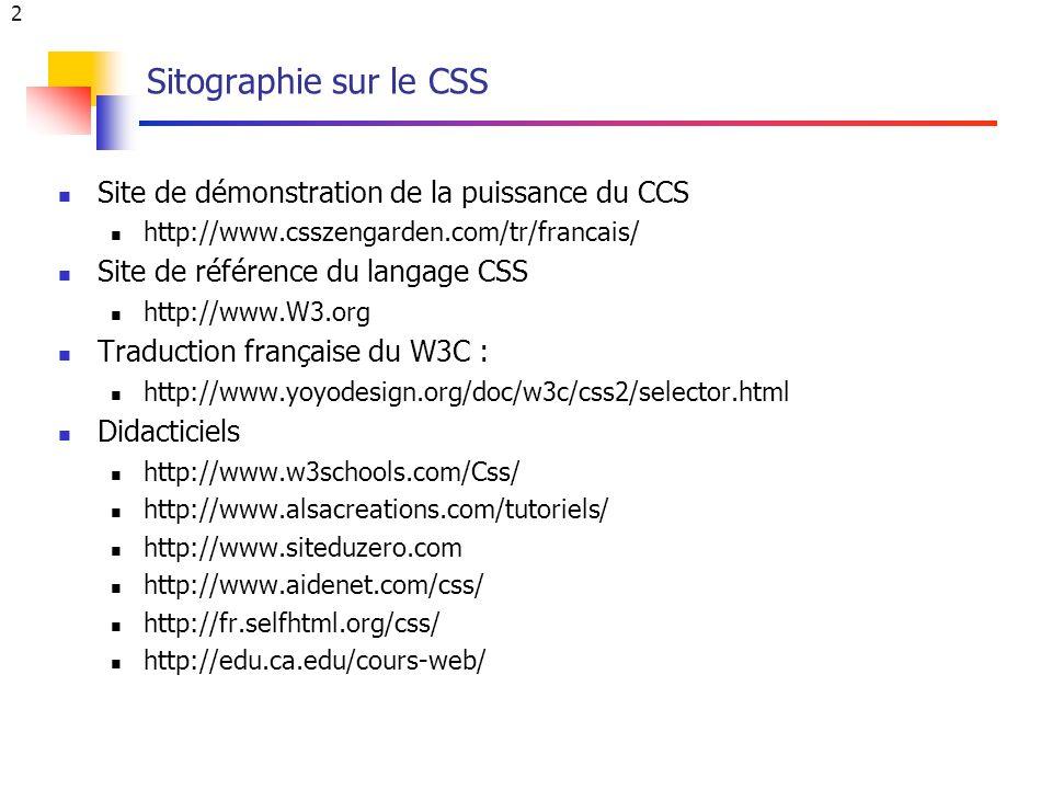 3 Le CSS et ses versions (niveaux) Feuilles de styles en cascade (Cascading Style Sheets => CSS) Langage permettant la mise en forme de documents structurés écrits en langage HTML, XHTML, XML Succession de différentes versions CSS-1 ou CSS level 1 (1996) CSS-P (CSS Positioning) CSS-2 ou CSS level 2 (1998) CSS-2.1 (révision 2006) CSS-3 : brouillons (drafts) CSS Mobile Profile 1.0 CSS Print Profile CSS TV Profile 1.0