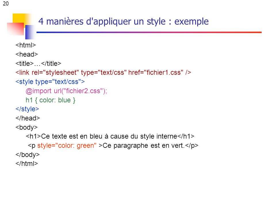 20 4 manières d appliquer un style : exemple … @import url( fichier2.css ); h1 { color: blue } Ce texte est en bleu à cause du style interne Ce paragraphe est en vert.