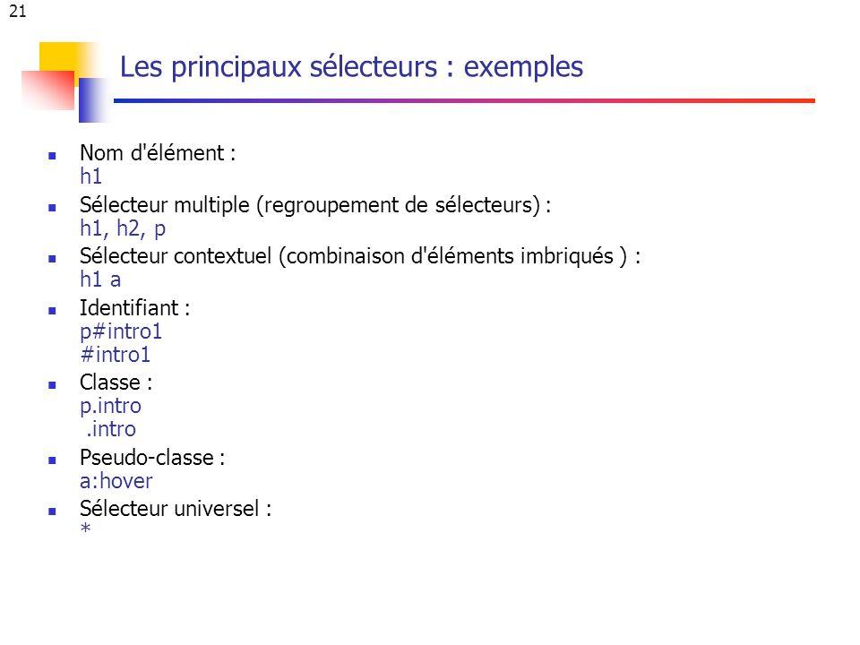 21 Les principaux sélecteurs : exemples Nom d élément : h1 Sélecteur multiple (regroupement de sélecteurs) : h1, h2, p Sélecteur contextuel (combinaison d éléments imbriqués ) : h1 a Identifiant : p#intro1 #intro1 Classe : p.intro.intro Pseudo-classe : a:hover Sélecteur universel : *