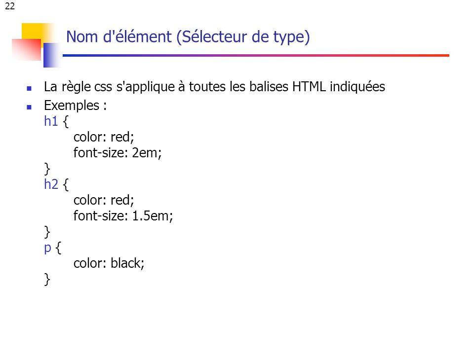 22 Nom d élément (Sélecteur de type) La règle css s applique à toutes les balises HTML indiquées Exemples : h1 { color: red; font-size: 2em; } h2 { color: red; font-size: 1.5em; } p { color: black; }