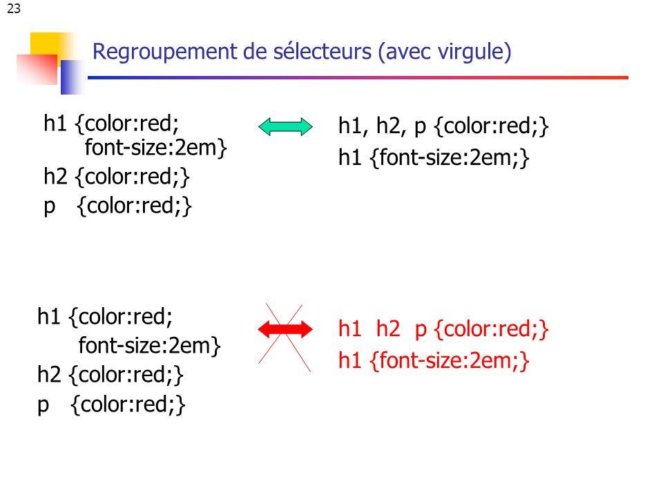 23 Regroupement de sélecteurs (avec virgule) h1 {color:red; font-size:2em} h2 {color:red;} p {color:red;} h1, h2, p {color:red;} h1 {font-size:2em;} h1 h2 p {color:red;} h1 {font-size:2em;} h1 {color:red; font-size:2em} h2 {color:red;} p {color:red;}