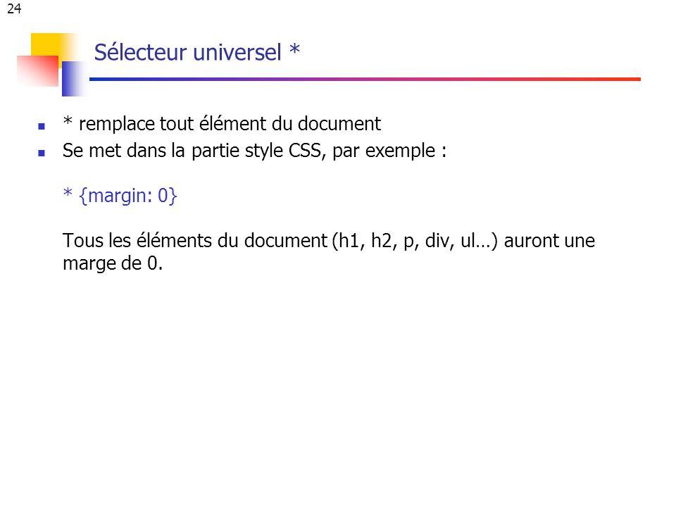 24 Sélecteur universel * * remplace tout élément du document Se met dans la partie style CSS, par exemple : * {margin: 0} Tous les éléments du document (h1, h2, p, div, ul…) auront une marge de 0.