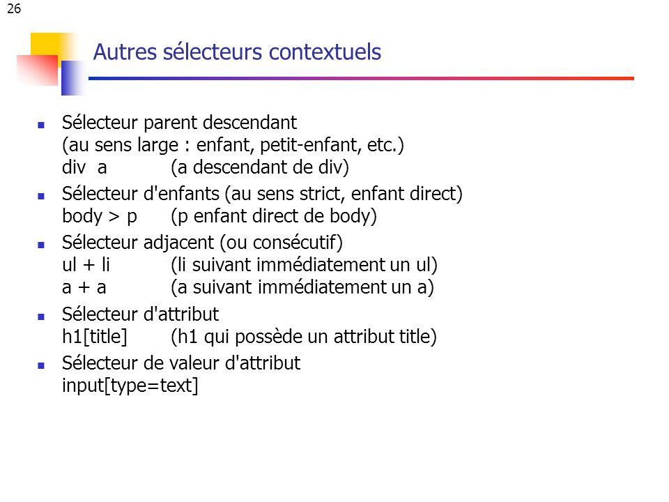 26 Autres sélecteurs contextuels Sélecteur parent descendant (au sens large : enfant, petit-enfant, etc.) div a (a descendant de div) Sélecteur d enfants (au sens strict, enfant direct) body > p (p enfant direct de body) Sélecteur adjacent (ou consécutif) ul + li (li suivant immédiatement un ul) a + a (a suivant immédiatement un a) Sélecteur d attribut h1[title](h1 qui possède un attribut title) Sélecteur de valeur d attribut input[type=text]