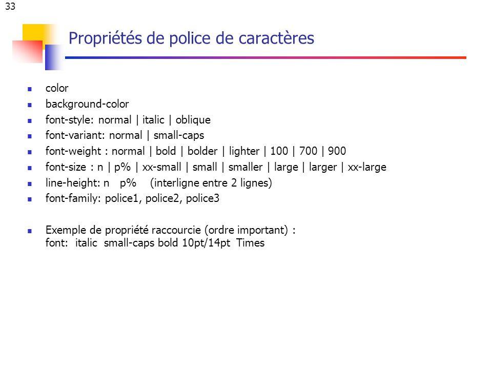 33 Propriétés de police de caractères color background-color font-style: normal | italic | oblique font-variant: normal | small-caps font-weight : normal | bold | bolder | lighter | 100 | 700 | 900 font-size : n | p% | xx-small | small | smaller | large | larger | xx-large line-height: n p% (interligne entre 2 lignes) font-family: police1, police2, police3 Exemple de propriété raccourcie (ordre important) : font: italic small-caps bold 10pt/14pt Times