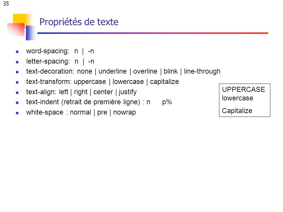 35 Propriétés de texte word-spacing: n | -n letter-spacing: n | -n text-decoration: none | underline | overline | blink | line-through text-transform: uppercase | lowercase | capitalize text-align: left | right | center | justify text-indent (retrait de première ligne) : n p% white-space : normal | pre | nowrap UPPERCASE lowercase Capitalize
