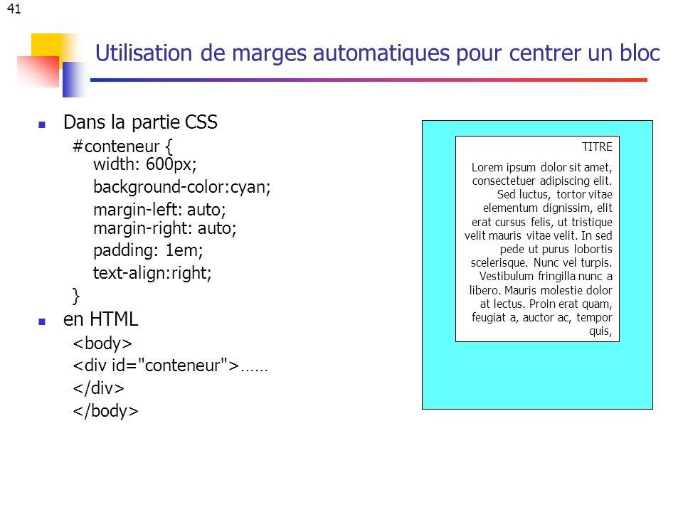 41 Utilisation de marges automatiques pour centrer un bloc Dans la partie CSS #conteneur { width: 600px; background-color:cyan; margin-left: auto; margin-right: auto; padding: 1em; text-align:right; } en HTML …… TITRE Lorem ipsum dolor sit amet, consectetuer adipiscing elit.