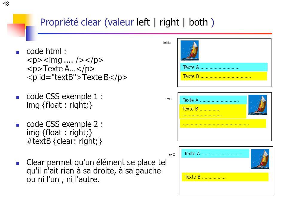 48 Propriété clear (valeur left | right | both ) code html : Texte A… Texte B code CSS exemple 1 : img {float : right;} code CSS exemple 2 : img {float : right;} #textB {clear: right;} Clear permet qu un élément se place tel qu il n ait rien à sa droite, à sa gauche ou ni l un, ni l autre.