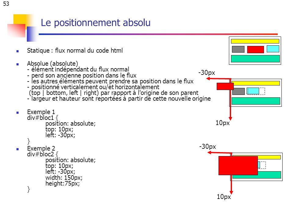 53 Le positionnement absolu Statique : flux normal du code html Absolue (absolute) - élément indépendant du flux normal - perd son ancienne position dans le flux - les autres éléments peuvent prendre sa position dans le flux - positionné verticalement ou/et horizontalement (top | bottom, left | right) par rapport à l origine de son parent - largeur et hauteur sont reportées à partir de cette nouvelle origine Exemple 1 div#bloc1 { position: absolute; top: 10px; left: -30px; } Exemple 2 div#bloc2 { position: absolute; top: 10px; left: -30px; width: 150px; height:75px; } -30px 10px -30px 10px
