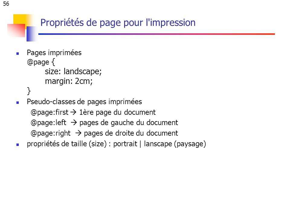 56 Propriétés de page pour l impression Pages imprimées @page { size: landscape; margin: 2cm; } Pseudo-classes de pages imprimées @page:first 1ère page du document @page:left pages de gauche du document @page:right pages de droite du document propriétés de taille (size) : portrait | lanscape (paysage)