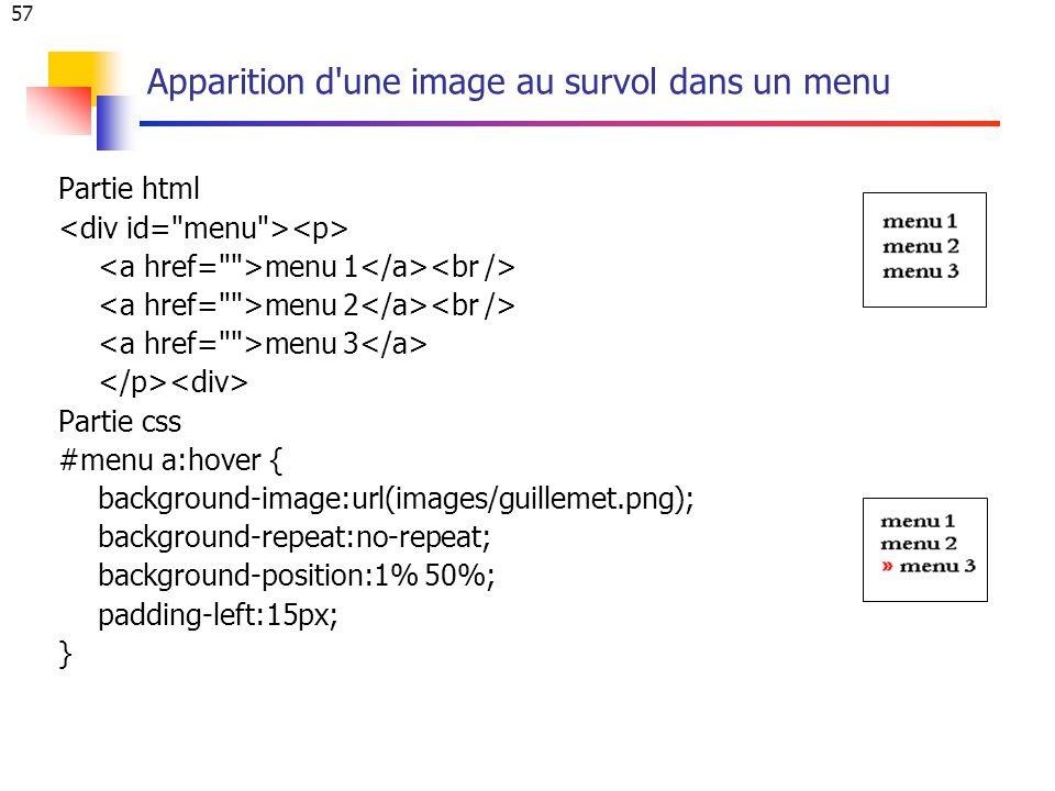 57 Apparition d une image au survol dans un menu Partie html menu 1 menu 2 menu 3 Partie css #menu a:hover { background-image:url(images/guillemet.png); background-repeat:no-repeat; background-position:1% 50%; padding-left:15px; }