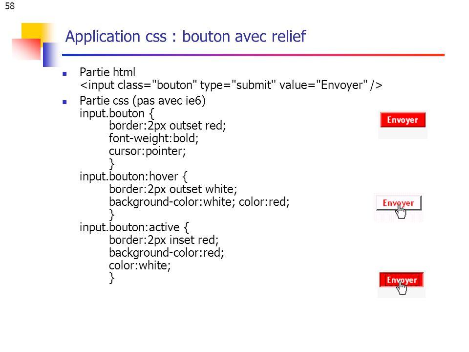 58 Application css : bouton avec relief Partie html Partie css (pas avec ie6) input.bouton { border:2px outset red; font-weight:bold; cursor:pointer;