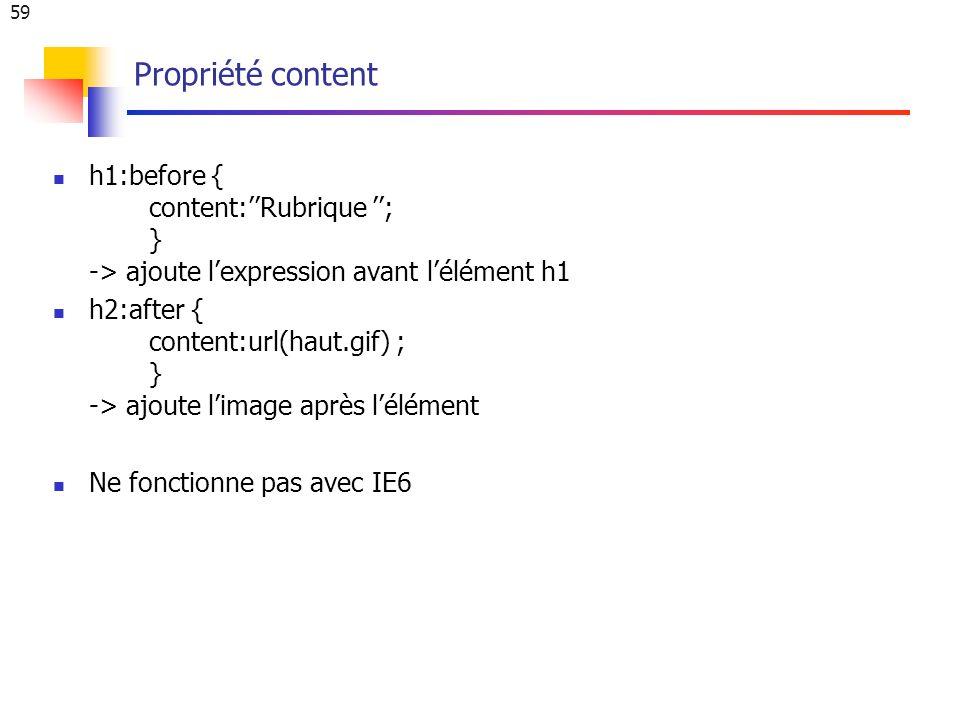 59 Propriété content h1:before { content:Rubrique ; } -> ajoute lexpression avant lélément h1 h2:after { content:url(haut.gif) ; } -> ajoute limage après lélément Ne fonctionne pas avec IE6