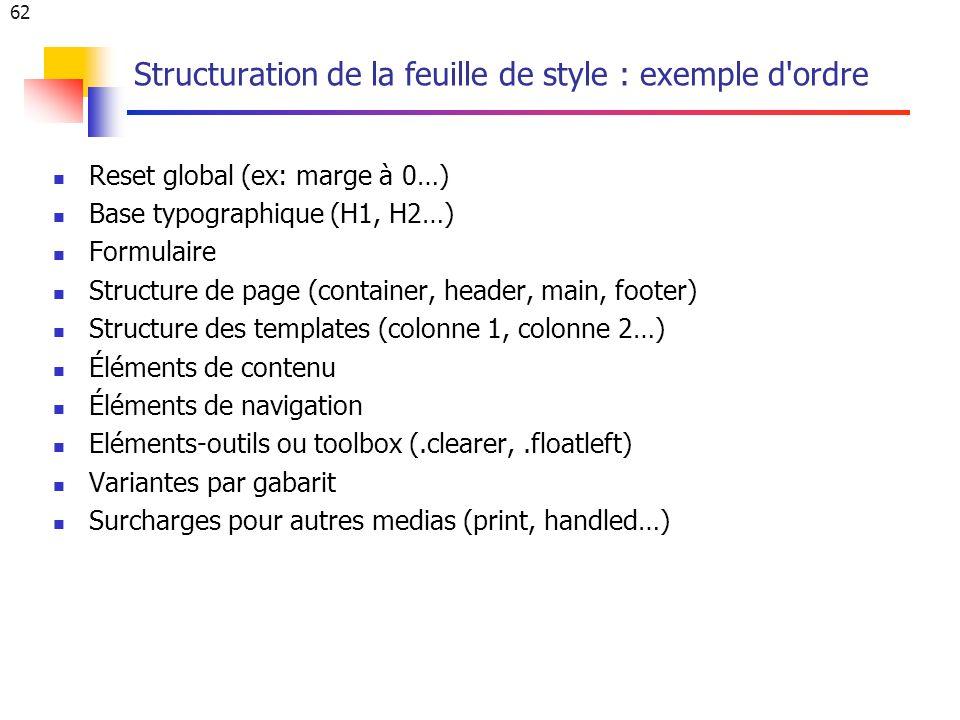 62 Structuration de la feuille de style : exemple d ordre Reset global (ex: marge à 0…) Base typographique (H1, H2…) Formulaire Structure de page (container, header, main, footer) Structure des templates (colonne 1, colonne 2…) Éléments de contenu Éléments de navigation Eléments-outils ou toolbox (.clearer,.floatleft) Variantes par gabarit Surcharges pour autres medias (print, handled…)