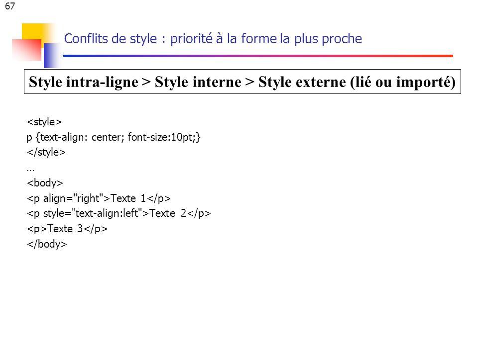 67 Conflits de style : priorité à la forme la plus proche p {text-align: center; font-size:10pt;} … Texte 1 Texte 2 Texte 3 Style intra-ligne > Style interne > Style externe (lié ou importé)