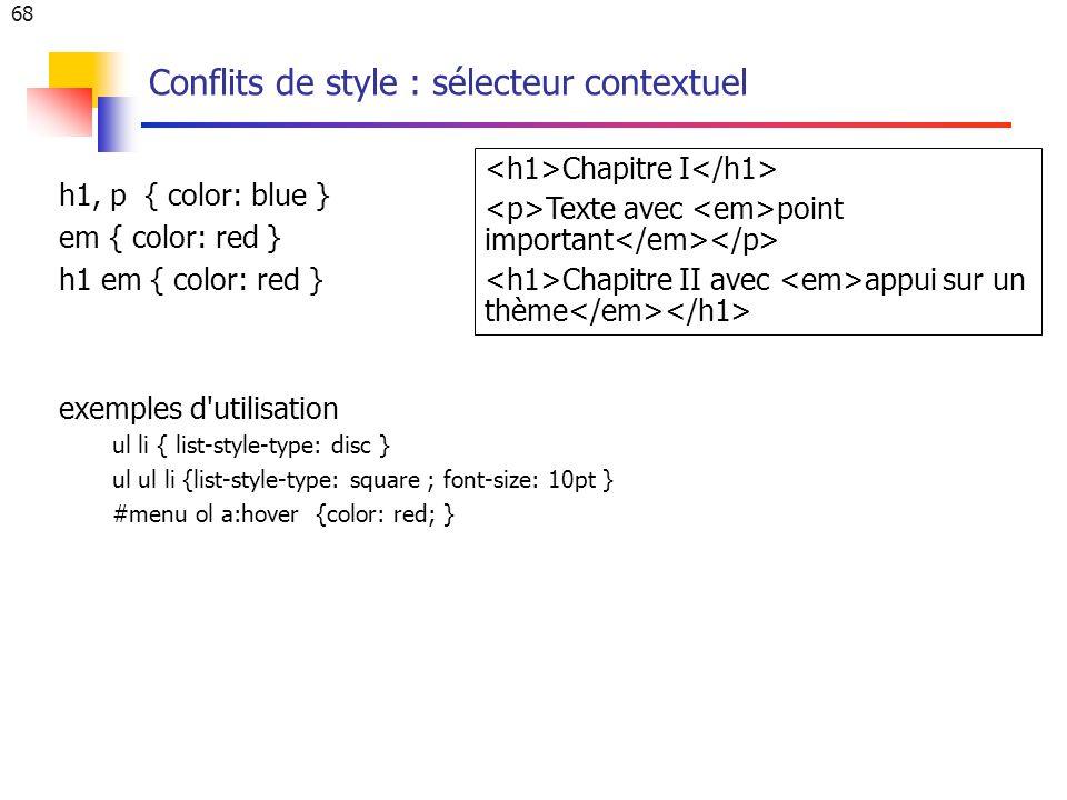 68 Conflits de style : sélecteur contextuel h1, p { color: blue } em { color: red } h1 em { color: red } exemples d utilisation ul li { list-style-type: disc } ul ul li {list-style-type: square ; font-size: 10pt } #menu ol a:hover {color: red; } Chapitre I Texte avec point important Chapitre II avec appui sur un thème