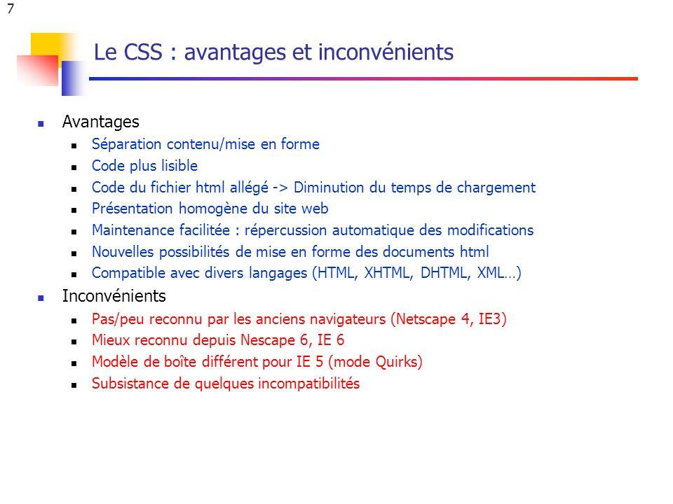 7 Le CSS : avantages et inconvénients Avantages Séparation contenu/mise en forme Code plus lisible Code du fichier html allégé -> Diminution du temps de chargement Présentation homogène du site web Maintenance facilitée : répercussion automatique des modifications Nouvelles possibilités de mise en forme des documents html Compatible avec divers langages (HTML, XHTML, DHTML, XML…) Inconvénients Pas/peu reconnu par les anciens navigateurs (Netscape 4, IE3) Mieux reconnu depuis Nescape 6, IE 6 Modèle de boîte différent pour IE 5 (mode Quirks) Subsistance de quelques incompatibilités
