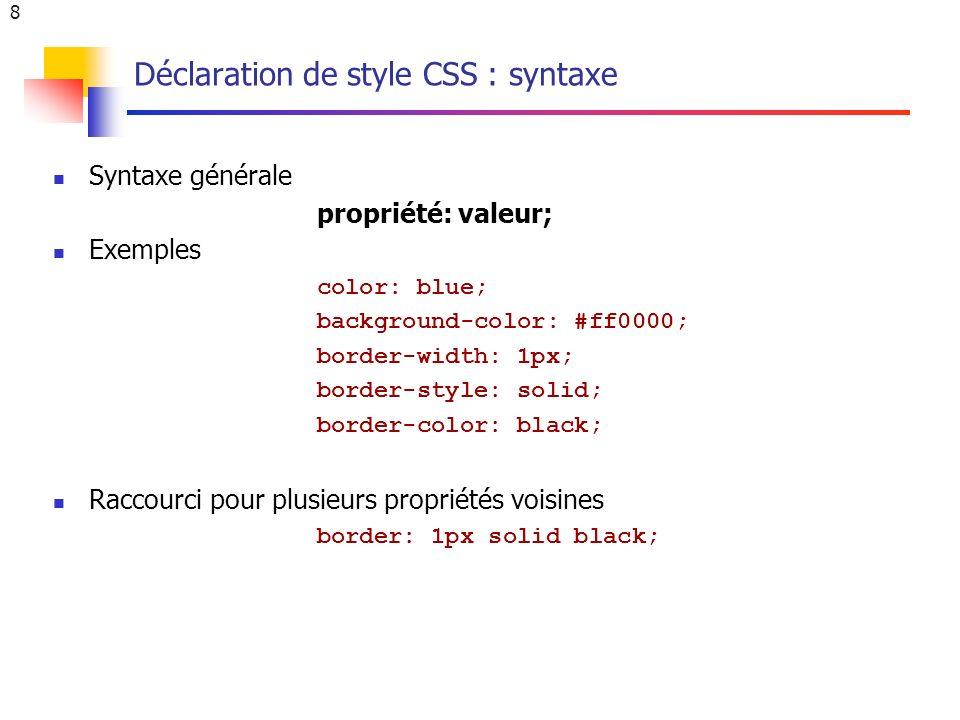 8 Déclaration de style CSS : syntaxe Syntaxe générale propriété: valeur; Exemples color: blue; background-color: #ff0000; border-width: 1px; border-style: solid; border-color: black; Raccourci pour plusieurs propriétés voisines border: 1px solid black;