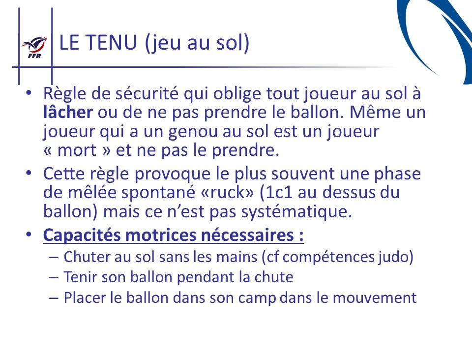 LE TENU (jeu au sol) Règle de sécurité qui oblige tout joueur au sol à lâcher ou de ne pas prendre le ballon. Même un joueur qui a un genou au sol est