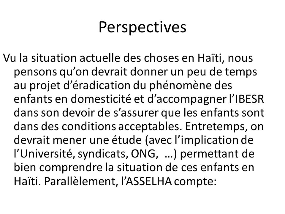 Perspectives Vu la situation actuelle des choses en Haïti, nous pensons quon devrait donner un peu de temps au projet déradication du phénomène des en
