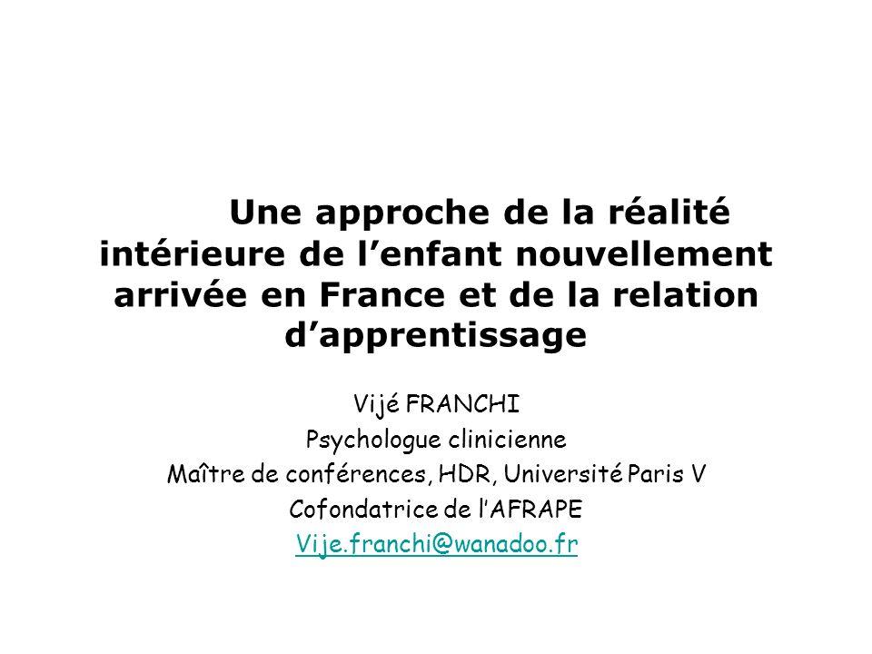 Une approche de la réalité intérieure de lenfant nouvellement arrivée en France et de la relation dapprentissage Vijé FRANCHI Psychologue clinicienne Maître de conférences, HDR, Université Paris V Cofondatrice de lAFRAPE Vije.franchi@wanadoo.fr