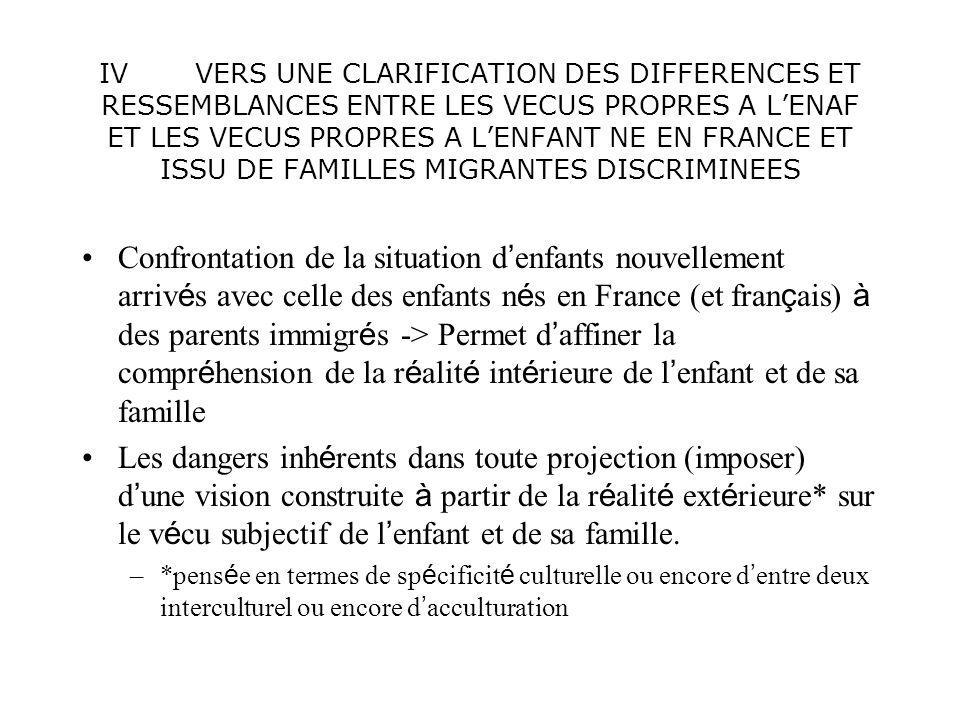 IV VERS UNE CLARIFICATION DES DIFFERENCES ET RESSEMBLANCES ENTRE LES VECUS PROPRES A LENAF ET LES VECUS PROPRES A LENFANT NE EN FRANCE ET ISSU DE FAMILLES MIGRANTES DISCRIMINEES Confrontation de la situation d enfants nouvellement arriv é s avec celle des enfants n é s en France (et fran ç ais) à des parents immigr é s -> Permet d affiner la compr é hension de la r é alit é int é rieure de l enfant et de sa famille Les dangers inh é rents dans toute projection (imposer) d une vision construite à partir de la r é alit é ext é rieure* sur le v é cu subjectif de l enfant et de sa famille.