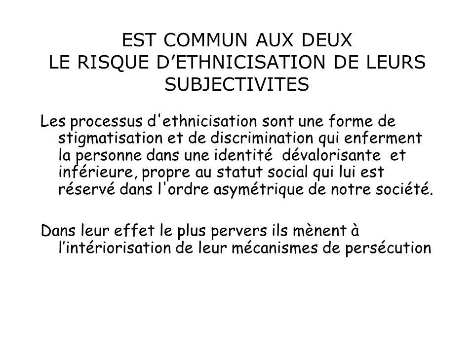 EST COMMUN AUX DEUX LE RISQUE DETHNICISATION DE LEURS SUBJECTIVITES Les processus d'ethnicisation sont une forme de stigmatisation et de discriminatio