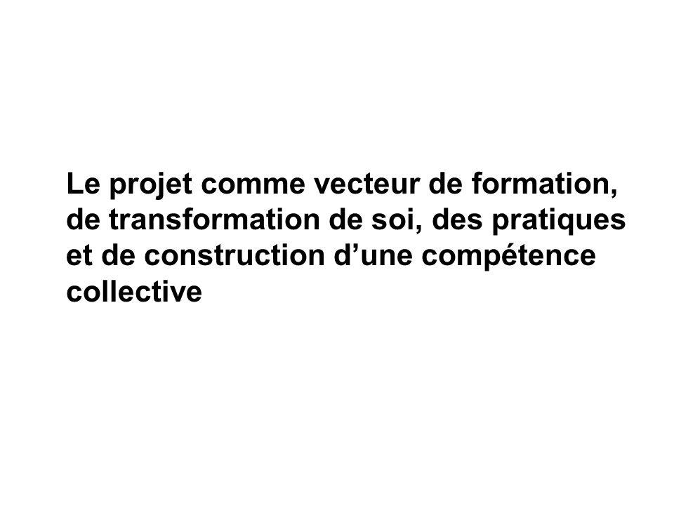 Le projet comme vecteur de formation, de transformation de soi, des pratiques et de construction dune compétence collective