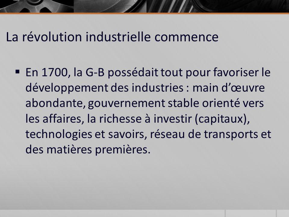 La révolution industrielle commence En 1700, la G-B possédait tout pour favoriser le développement des industries : main dœuvre abondante, gouvernement stable orienté vers les affaires, la richesse à investir (capitaux), technologies et savoirs, réseau de transports et des matières premières.