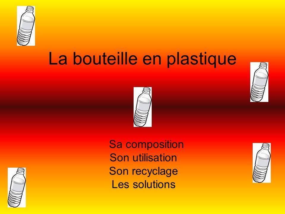La bouteille en plastique Sa composition Son utilisation Son recyclage Les solutions
