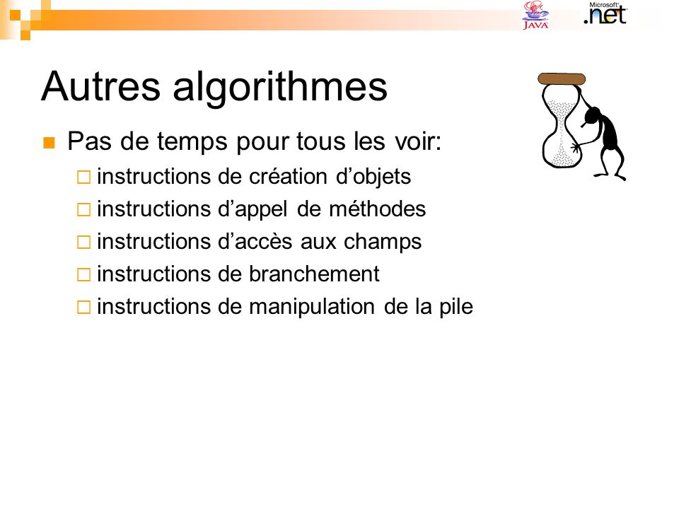 Autres algorithmes Pas de temps pour tous les voir: instructions de création dobjets instructions dappel de méthodes instructions daccès aux champs instructions de branchement instructions de manipulation de la pile
