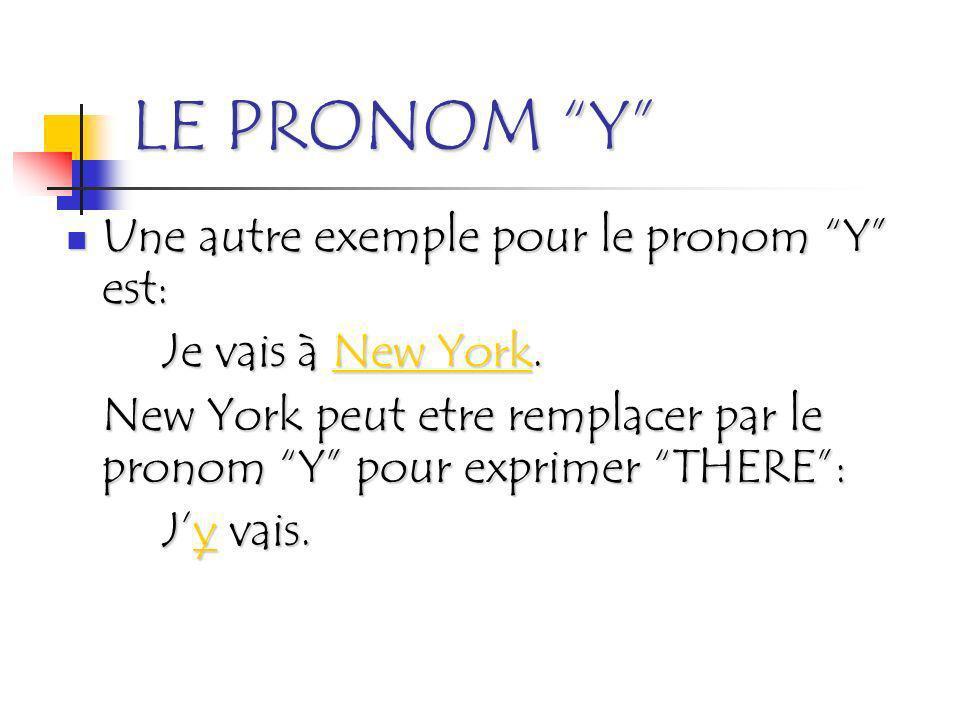 LE PRONOM Y Une autre exemple pour le pronom Y est: Je vais à New York. New York peut etre remplacer par le pronom Y pour exprimer THERE: Jy vais.